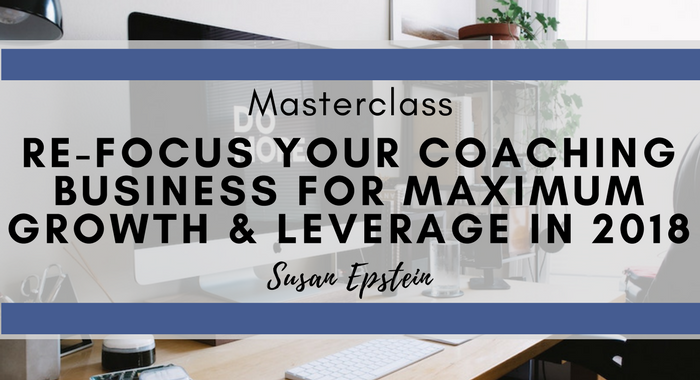 Re-Focus Your Coaching Business for Maximum Growth & Leverage in 2018