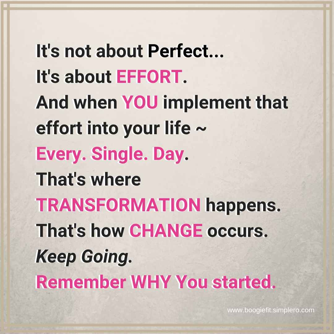 It's not about Perfect... It's about EFFORT. And when YOU implement that effort into your life _ Every. Single. Day. That's where TRANSFORMATION happens. That's how CHANGE occurse. Keep Going. Remember WHY You starte (2).jpg
