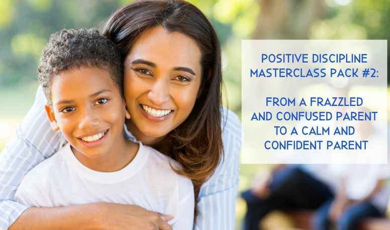 Positive Discipline MasterClass Pack #2: From A Frazzled and Confused Parent to a Calm and Confident Parent