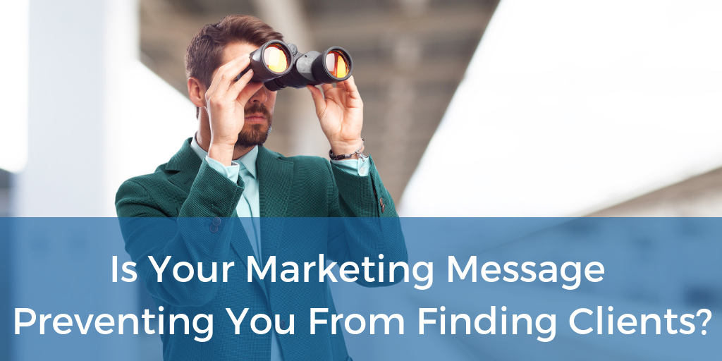 Is Your Marketing Message Preventing You From Finding Clients.png