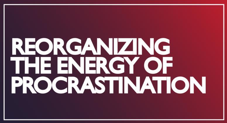 Reorganizing the Energy of Procrastination
