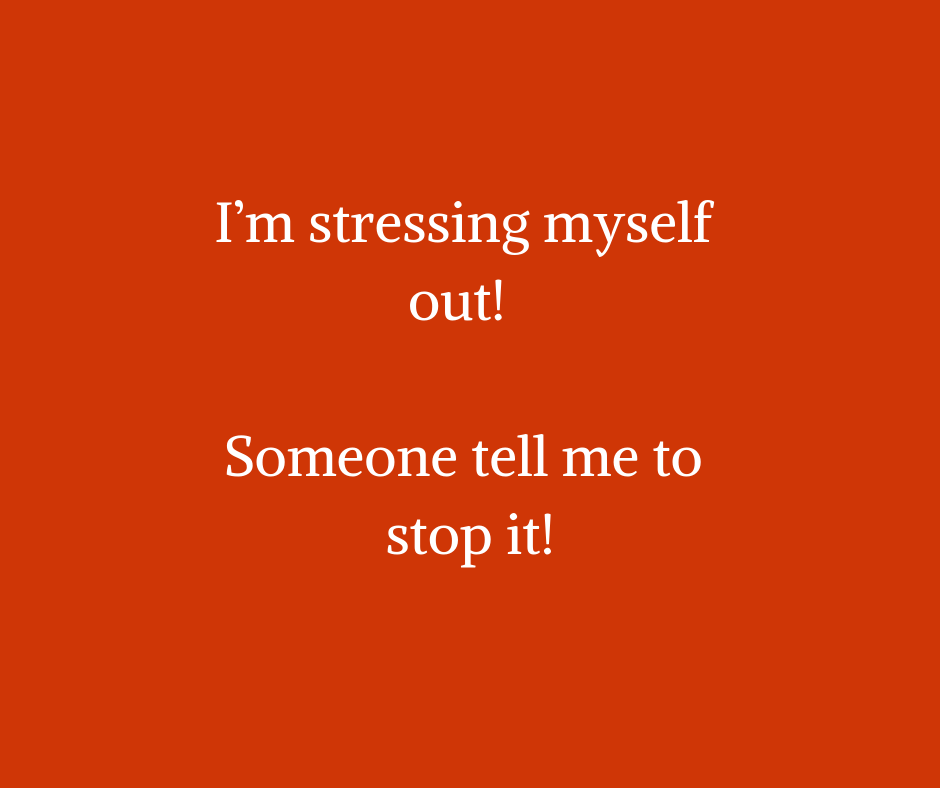 I'm stressing myself out! Someone tell me to stop it!