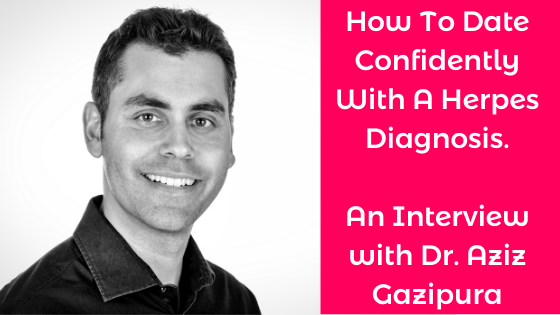 How To Date Confidently With A Herpes Diagnosis. An Interview with Dr. Aziz Gazipura blog with Alexandra Harbushka