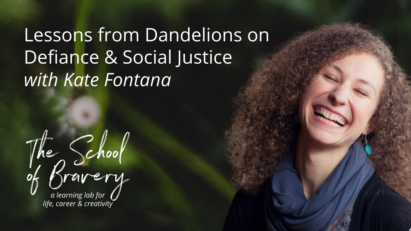 Lessons from Dandelions on Defiance & Social Justice with Kate Fontana - SchoolofBraver.com.png