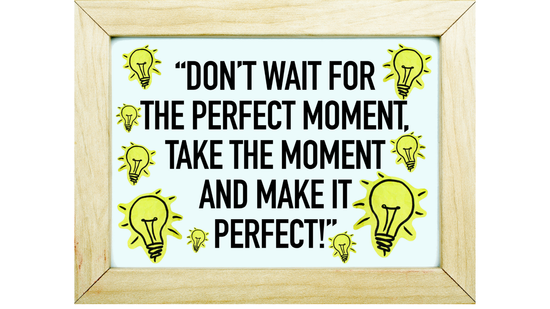 Dont wait for that perfect moment