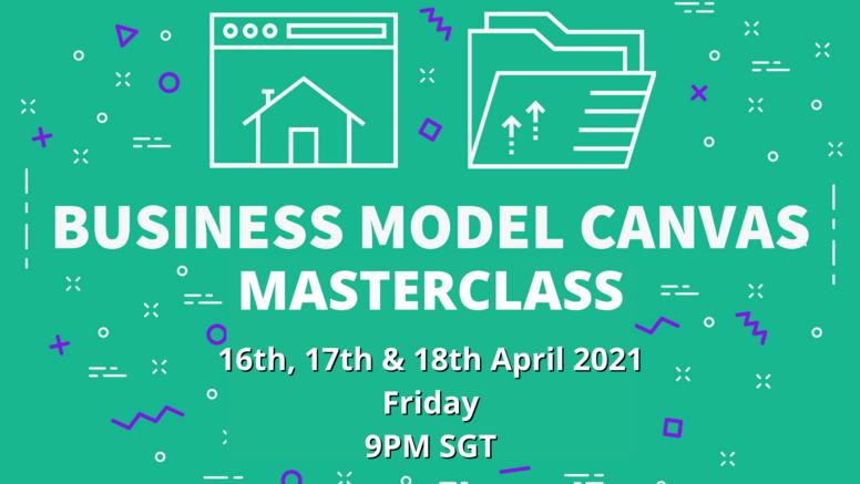 Business Model Canvas Masterclass - 16th, 17th & 18th April 2021, Fri/Sat/Sun, 9PM SGT