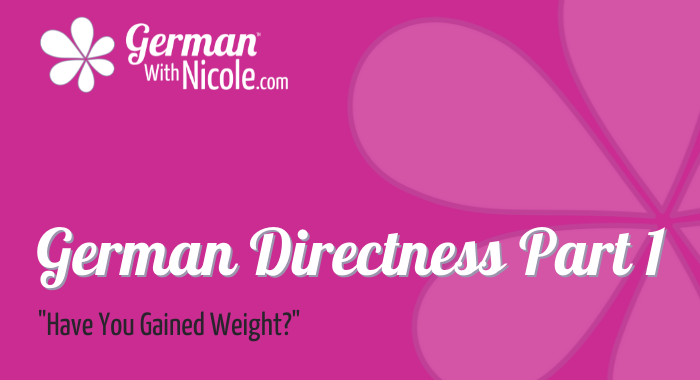 German Directness Pt 1 Have You Gained Weight
