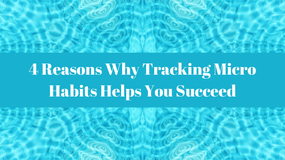 Habits Blog - 4 Reasons Why Tracking Micro Habits Helps You Succeed