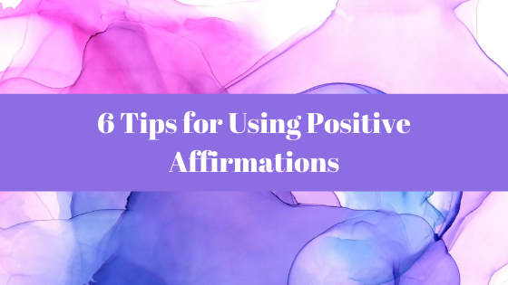 Affirmations Blog - 6 Tips for Using Positive Affirmations