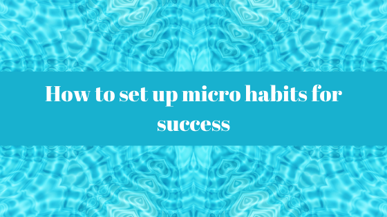 Habits Blog - How to set up micro habits for success