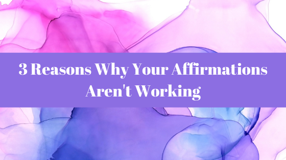 Affirmations Blog - 3 Reasons Why Your Affirmations Aren't Working