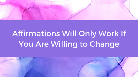 Affirmations Blog - Affirmations Will Only Work If You Are Willing to Change
