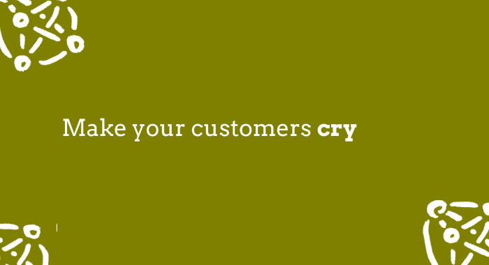 Make your customers cry